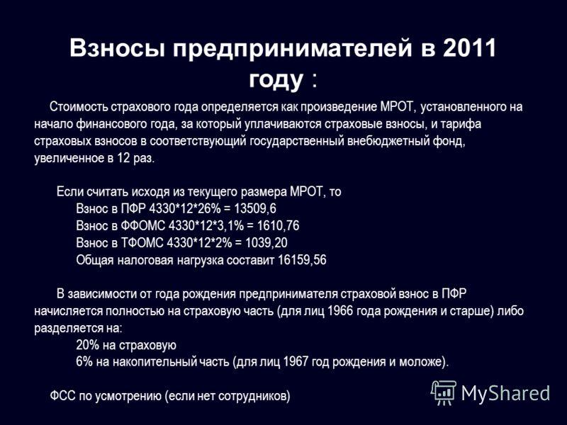 Взносы предпринимателей в 2011 году : Стоимость страхового года определяется как произведение МРОТ, установленного на начало финансового года, за который уплачиваются страховые взносы, и тарифа страховых взносов в соответствующий государственный внеб