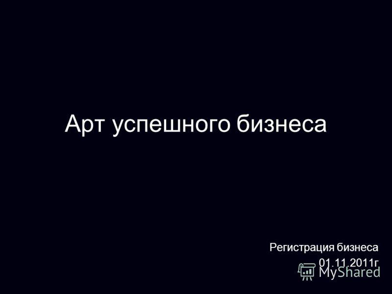 Арт успешного бизнеса Регистрация бизнеса 01.11.2011 г