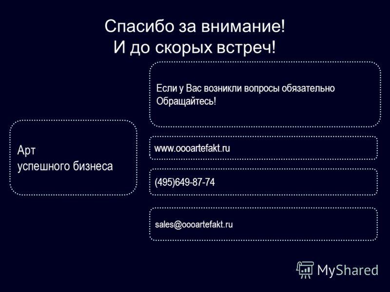 Спасибо за внимание! И до скорых встреч! Арт успешного бизнеса www.oooartefakt.ru Если у Вас возникли вопросы обязательно Обращайтесь! sales@oooartefakt.ru (495)649-87-74