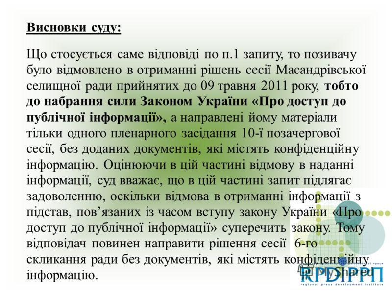Висновки суду: Що стосується саме відповіді по п.1 запиту, то позивачу було відмовлено в отриманні рішень сесії Масандрівської селищної ради прийнятих до 09 травня 2011 року, тобто до набрання сили Законом України «Про доступ до публічної інформації»