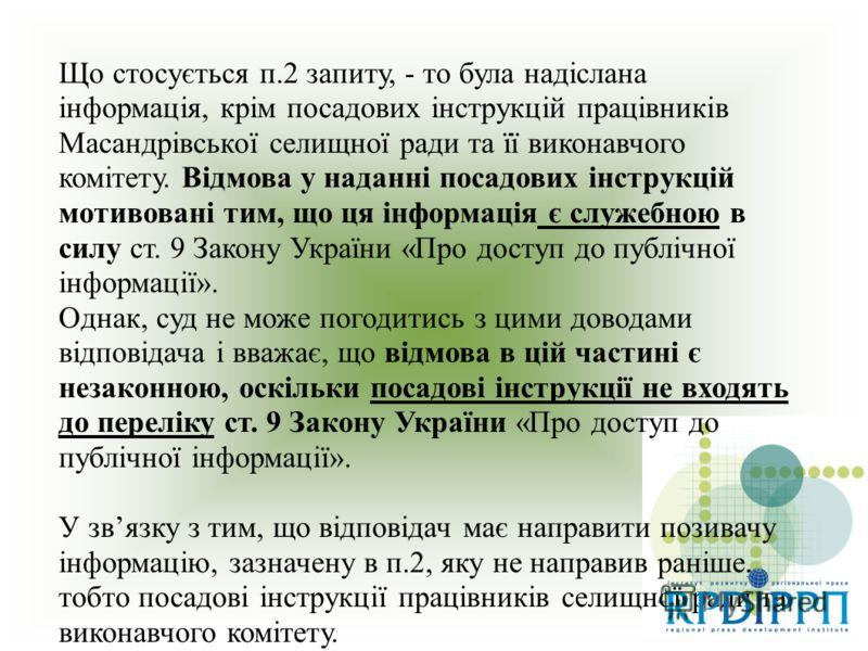 Що стосується п.2 запиту, - то була надіслана інформація, крім посадових інструкцій працівників Масандрівської селищної ради та її виконавчого комітету. Відмова у наданні посадових інструкцій мотивовані тим, що ця інформація є служебною в силу ст. 9