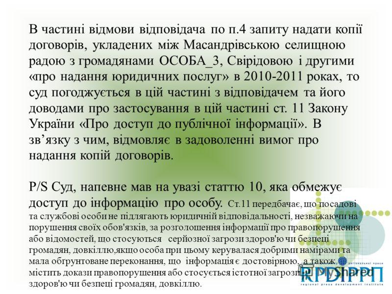 В частині відмови відповідача по п.4 запиту надати копії договорів, укладених між Масандрівською селищною радою з громадянами ОСОБА_3, Свірідовою і другими «про надання юридичних послуг» в 2010-2011 роках, то суд погоджується в цій частині з відповід