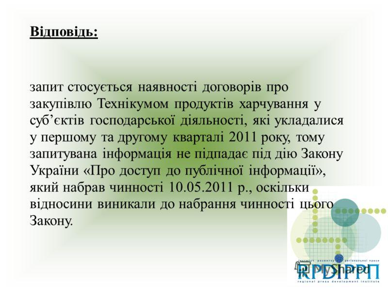 Відповідь: запит стосується наявності договорів про закупівлю Технікумом продуктів харчування у субєктів господарської діяльності, які укладалися у першому та другому кварталі 2011 року, тому запитувана інформація не підпадає під дію Закону України «
