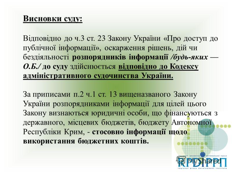 Висновки суду: Відповідно до ч.3 ст. 23 Закону України «Про доступ до публічної інформації», оскарження рішень, дій чи бездіяльності розпорядників інформації /будь-яких О.Б./ до суду здійснюється відповідно до Кодексу адміністративного судочинства Ук