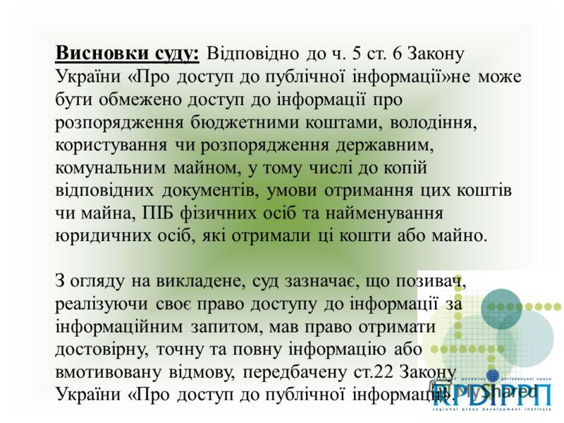 Висновки суду: Відповідно до ч. 5 ст. 6 Закону України «Про доступ до публічної інформації»не може бути обмежено доступ до інформації про розпорядження бюджетними коштами, володіння, користування чи розпорядження державним, комунальним майном, у тому