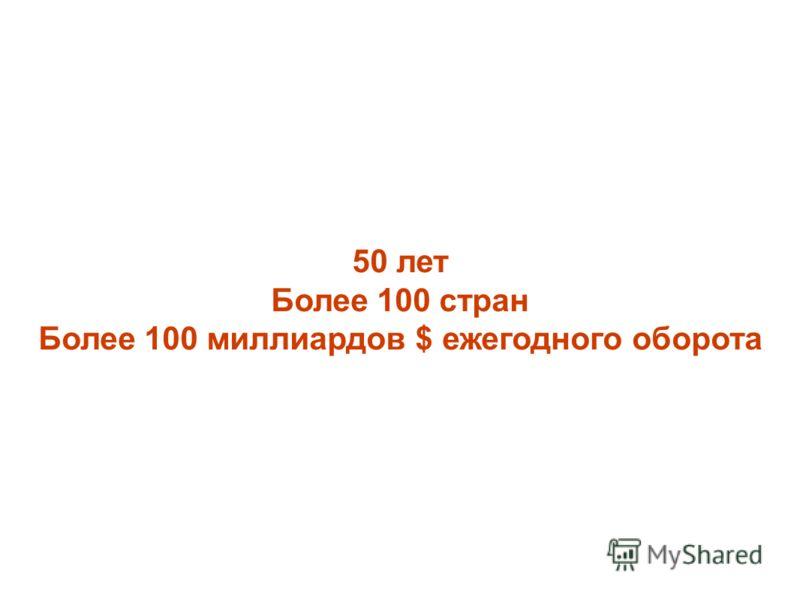 50 лет Более 100 стран Более 100 миллиардов $ ежегодного оборота