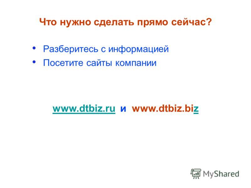 Разберитесь с информацией Посетите сайты компании Что нужно сделать прямо сейчас? www.dtbiz.ruwww.dtbiz.ru и www.dtbiz.bizz