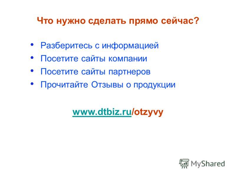 Разберитесь с информацией Посетите сайты компании Посетите сайты партнеров Прочитайте Отзывы о продукции Что нужно сделать прямо сейчас? www.dtbiz.ruwww.dtbiz.ru/otzyvy
