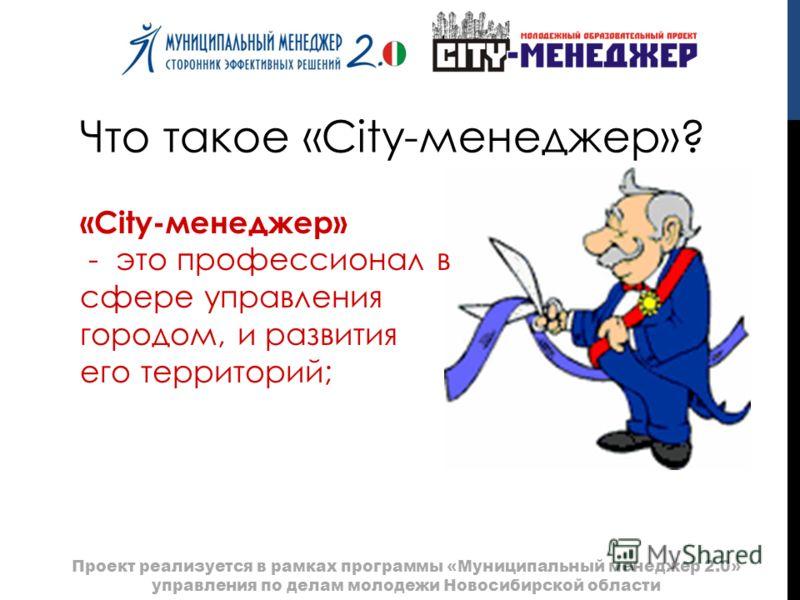 Что такое «City-менеджер»? «City-менеджер» - это профессионал в сфере управления городом, и развития его территорий; Проект реализуется в рамках программы «Муниципальный менеджер 2.0» управления по делам молодежи Новосибирской области