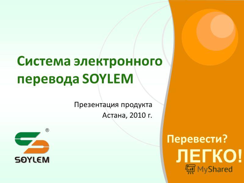 Перевести? ЛЕГКО! ® Система электронного перевода SOYLEM Презентация продукта Астана, 2010 г.