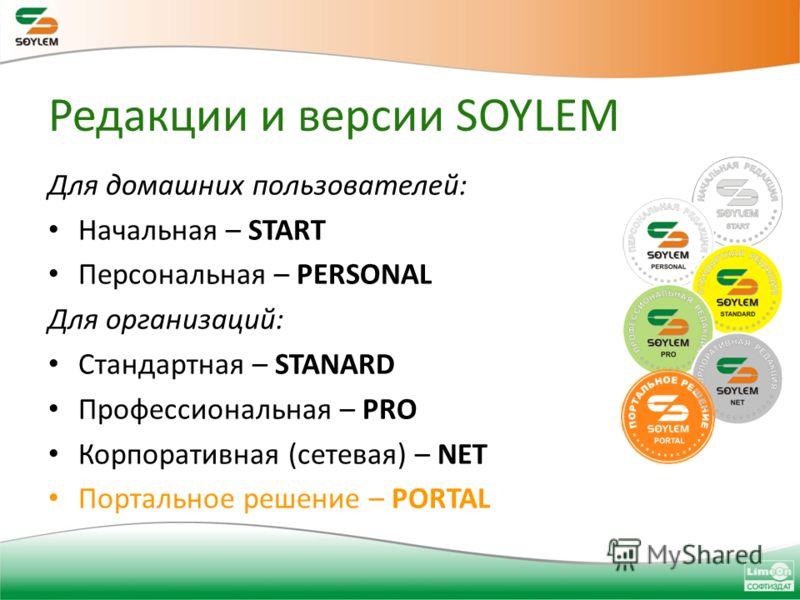 Редакции и версии SOYLEM Для домашних пользователей: Начальная – START Персональная – PERSONAL Для организаций: Стандартная – STANARD Профессиональная – PRO Корпоративная (сетевая) – NET Портальное решение – PORTAL