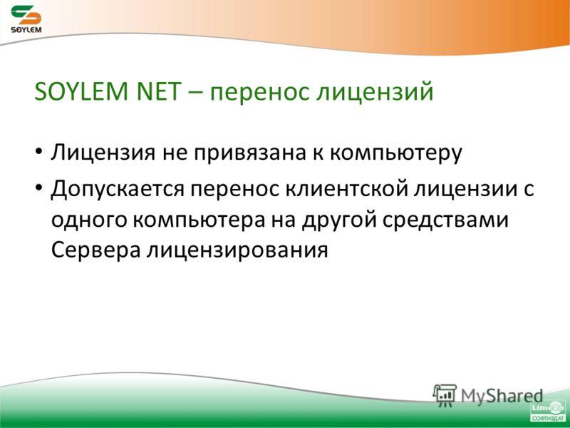 SOYLEM NET – перенос лицензий Лицензия не привязана к компьютеру Допускается перенос клиентской лицензии с одного компьютера на другой средствами Сервера лицензирования