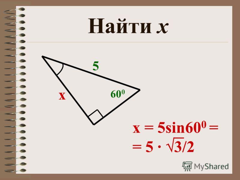 Найти х х 5 60 0 x = 5sin60 0 = = 5 · 3/2