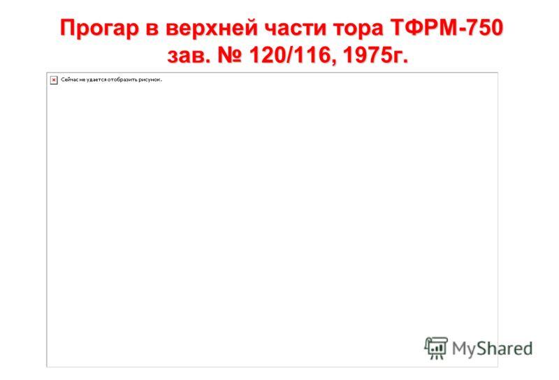 Прогар в верхней части тора ТФРМ-750 зав. 120/116, 1975 г.