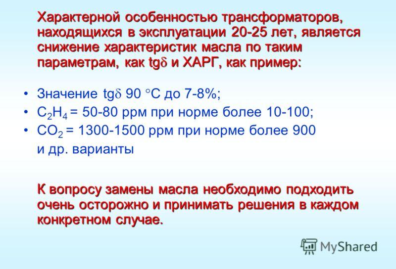 Характерной особенностью трансформаторов, находящихся в эксплуатации 20-25 лет, является снижение характеристик масла по таким параметрам, как tg и ХАРГ, как пример: Значение tg 90 С до 7-8%; С 2 Н 4 = 50-80 ррм при норме более 10-100; СО 2 = 1300-15