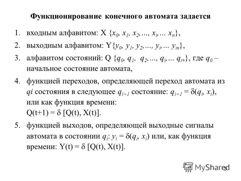 3 Функционирование конечного автомата задается 1. входным алфавитом: X {x 0, x 1, x 2,…, x i,… x n }, 2. выходным алфавитом: Y{у 0, y 1, y 2,…, y i,… y m }, 3. алфавитом состояний: Q {q 0, q 1, q 2,…, q i,… q r,}, где q 0 – начальное состояние автома