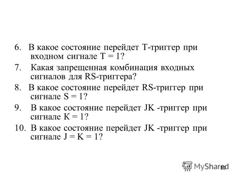39 6. В какое состояние перейдет Т-триггер при входном сигнале Т = 1? 7. Какая запрещенная комбинация входных сигналов для RS-триггера? 8. В какое состояние перейдет RS-триггер при сигнале S = 1? 9. В какое состояние перейдет JK -триггер при сигнале