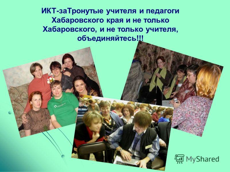 ИКТ-заТронутые учителя и педагоги Хабаровского края и не только Хабаровского, и не только учителя, объединяйтесь!!!