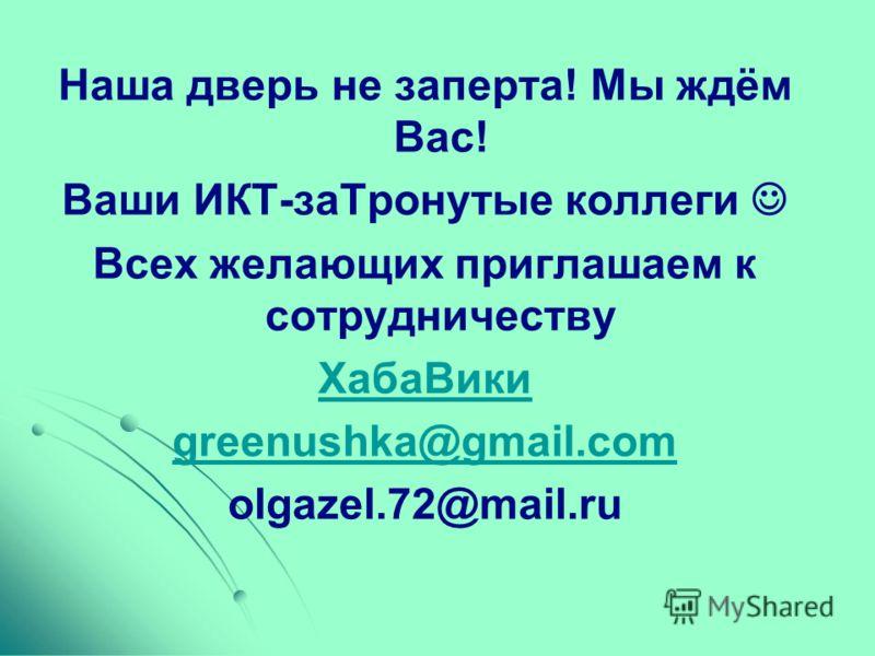 Наша дверь не заперта! Мы ждём Вас! Ваши ИКТ-заТронутые коллеги Всех желающих приглашаем к сотрудничеству ХабаВики greenushka@gmail.com olgazel.72@mail.ru