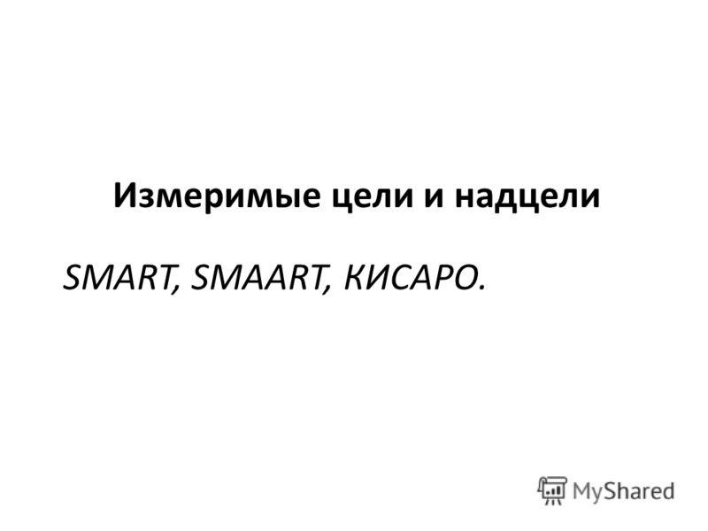 SMART, SMAART, КИСАРО. Измеримые цели и надцели
