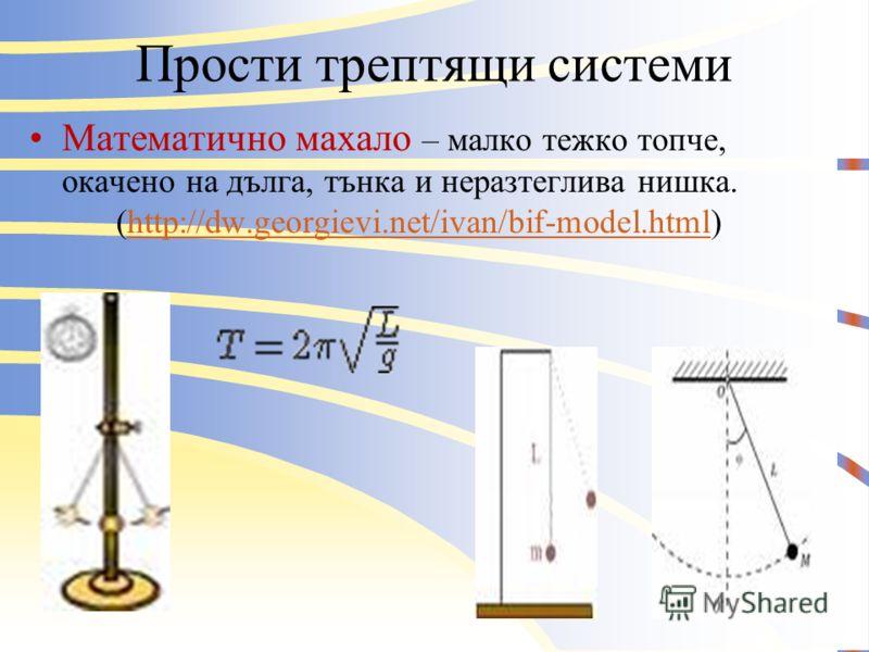 Прости трептящи системи Пружинно махало – ситема от пружина и окачено на нея тяло.(http://dw.georgievi.net/ivan/spring-dyn- model.html)http://dw.georgievi.net/ivan/spring-dyn- model.html