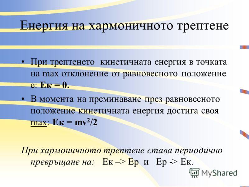 Енергия на хармоничното трептене Еластична потенциална енергия – дължи се на силата на еластичността и се измерва с работата, извършена за деформация на системата. В равновесното положение – х=0 и F= kx =0; Ep =0. При max отклонение х=А и F max = kA;