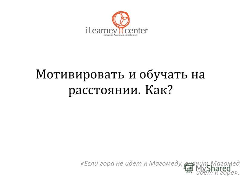Мотивировать и обучать на расстоянии. Как? «Если гора не идет к Магомеду, значит Магомед идет к горе».