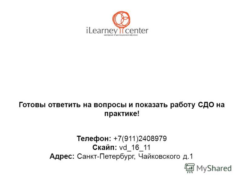 Готовы ответить на вопросы и показать работу СДО на практике! Телефон: +7(911)2408979 Скайп: vd_16_11 Адрес: Санкт-Петербург, Чайковского д.1