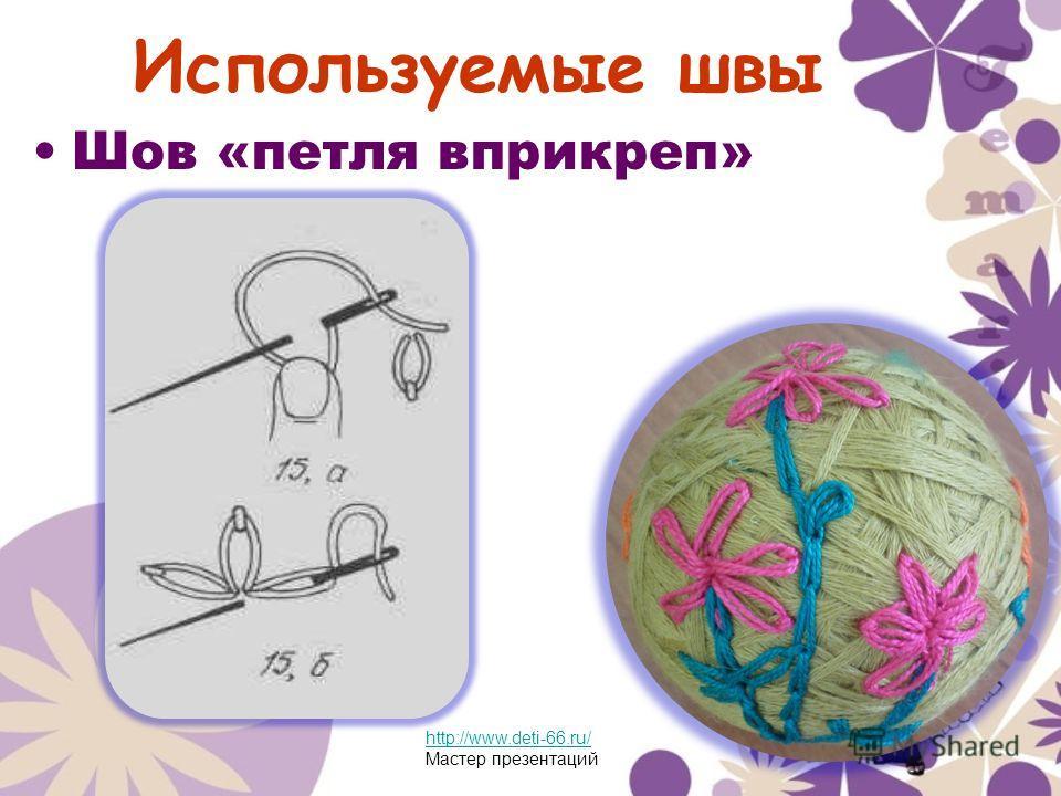Используемые швы Шов «петля вприкреп» http://www.deti-66.ru/ Мастер презентаций