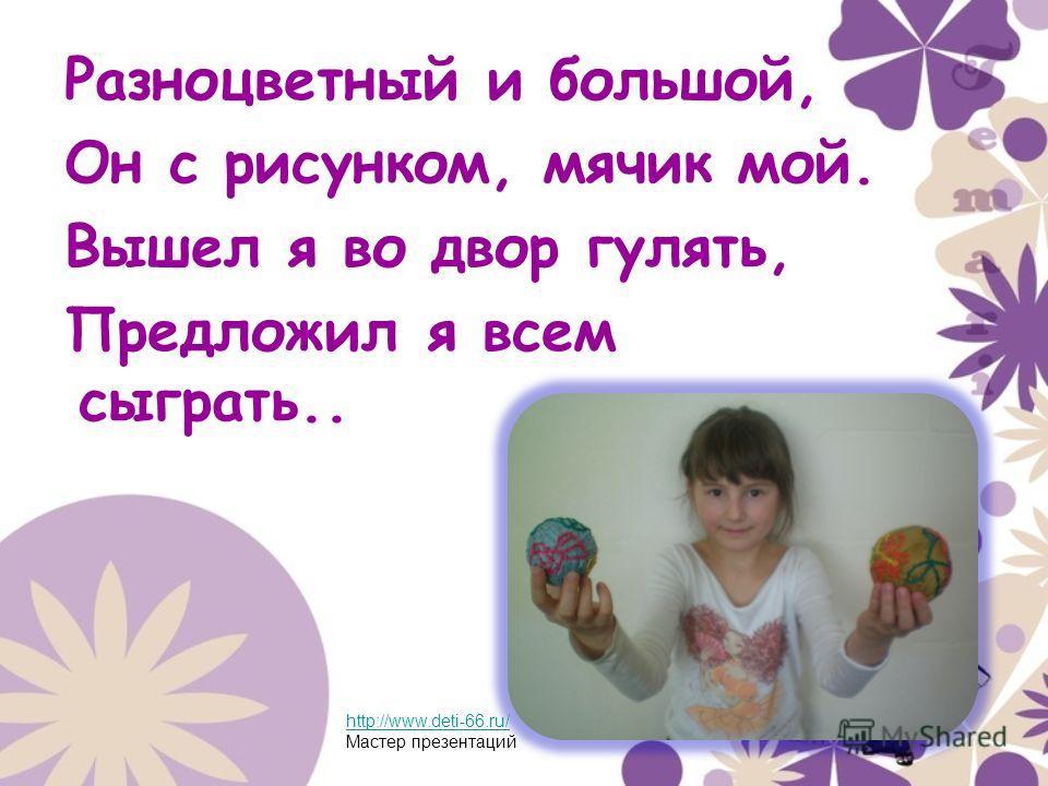 Разноцветный и большой, Он с рисунком, мячик мой. Вышел я во двор гулять, Предложил я всем сыграть.. http://www.deti-66.ru/ Мастер презентаций