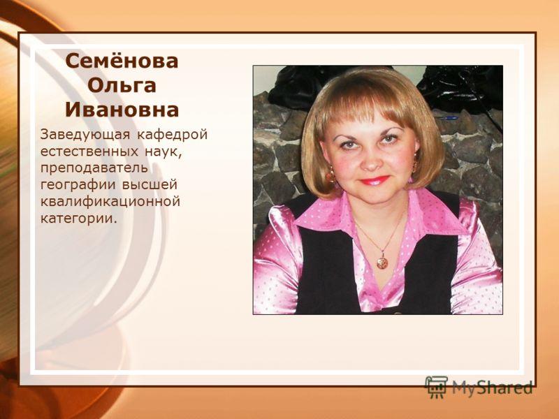 Семёнова Ольга Ивановна Заведующая кафедрой естественных наук, преподаватель географии высшей квалификационной категории.