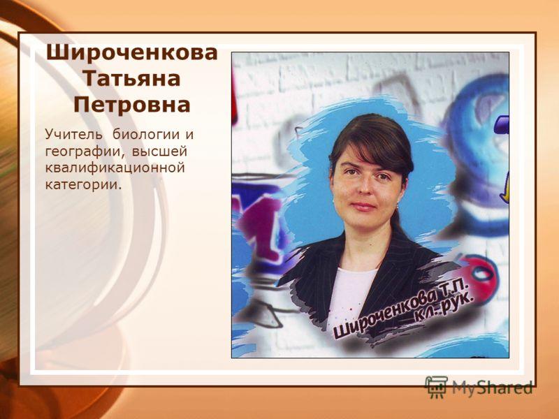 Широченкова Татьяна Петровна Учитель биологии и географии, высшей квалификационной категории.