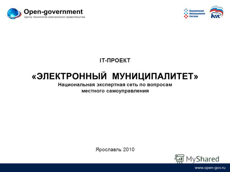 IT-ПРОЕКТ «ЭЛЕКТРОННЫЙ МУНИЦИПАЛИТЕТ» Национальная экспертная сеть по вопросам местного самоуправления Ярославль 2010