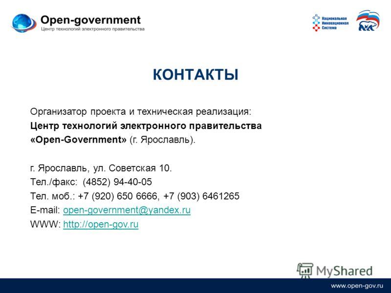 КОНТАКТЫ Организатор проекта и техническая реализация: Центр технологий электронного правительства «Open-Government» (г. Ярославль). г. Ярославль, ул. Советская 10. Тел./факс: (4852) 94-40-05 Тел. моб.: +7 (920) 650 6666, +7 (903) 6461265 E-mail: ope