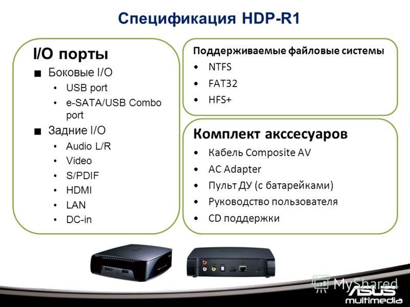 I/O порты Боковые I/O USB port e-SATA/USB Combo port Задние I/O Audio L/R Video S/PDIF HDMI LAN DC-in Поддерживаемые файловые системы NTFS FAT32 HFS+ Комплект аксессуаров Кабель Composite AV AC Adapter Пульт ДУ (с батарейками) Руководство пользовател