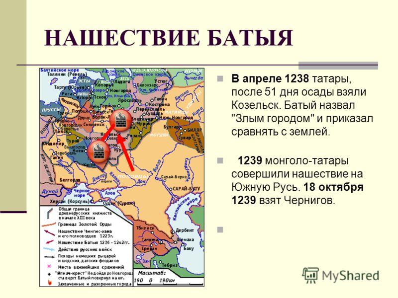 НАШЕСТВИЕ БАТЫЯ В апреле 1238 татары, после 51 дня осады взяли Козельск. Батый назвал Злым городом и приказал сравнять с землей. 1239 монголо-татары совершили нашествие на Южную Русь. 18 октября 1239 взят Чернигов.