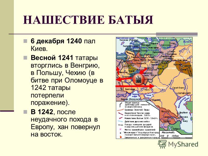 НАШЕСТВИЕ БАТЫЯ 6 декабря 1240 пал Киев. Весной 1241 татары вторглись в Венгрию, в Польшу, Чехию (в битве при Оломоуце в 1242 татары потерпели поражение). В 1242, после неудачного похода в Европу, хан повернул на восток.