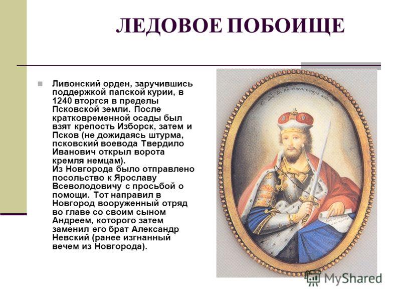 ЛЕДОВОЕ ПОБОИЩЕ Ливонский орден, заручившись поддержкой папской курии, в 1240 вторгся в пределы Псковской земли. После кратковременной осады был взят крепость Изборск, затем и Псков (не дожидаясь штурма, псковский воевода Твердило Иванович открыл вор