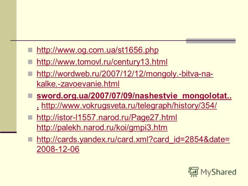 http://www.og.com.ua/st1656.php http://www.tomovl.ru/century13.html http://wordweb.ru/2007/12/12/mongoly.-bitva-na- kalke.-zavoevanie.html http://wordweb.ru/2007/12/12/mongoly.-bitva-na- kalke.-zavoevanie.html sword.org.ua/2007/07/09/nashestvie_mongo
