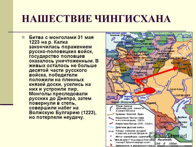 НАШЕСТВИЕ ЧИНГИСХАНА Битва с монголами 31 мая 1223 на р. Калка закончилась поражением русско-половецких войск, государство половцев оказалось уничтоженным. В живых осталось не больше десятой части русского войска, победители положили на пленных князе