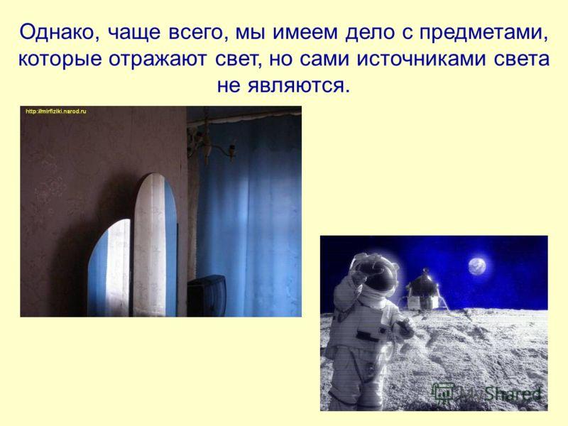 Однако, чаще всего, мы имеем дело с предметами, которые отражают свет, но сами источниками света не являются.