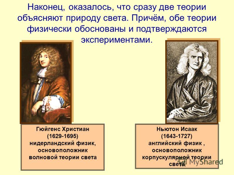 Гюйгенс Христиан (1629-1695) нидерландский физик, основоположник волновой теории света Ньютон Исаак (1643-1727) английский физик, основоположник корпускулярной теории света Наконец, оказалось, что сразу две теории объясняют природу света. Причём, обе
