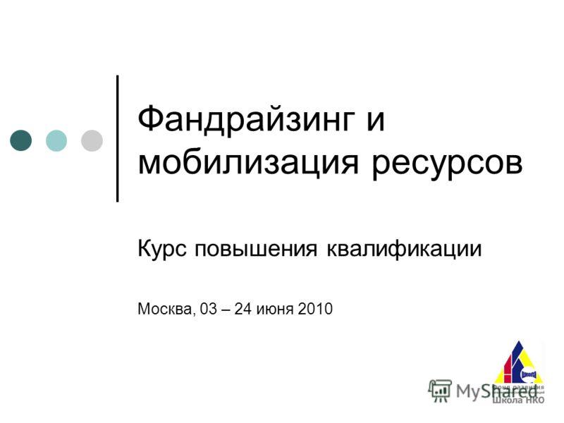 Фандрайзинг и мобилизация ресурсов Курс повышения квалификации Москва, 03 – 24 июня 2010