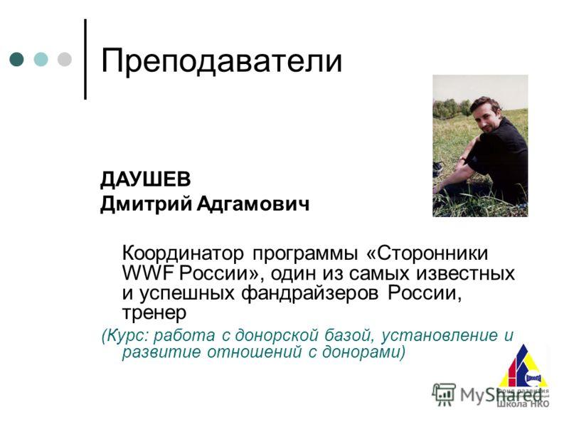 Преподаватели ДАУШЕВ Дмитрий Адгамович Координатор программы «Сторонники WWF России», один из самых известных и успешных фандрайзеров России, тренер (Курс: работа с донорской базой, установление и развитие отношений с донорами)