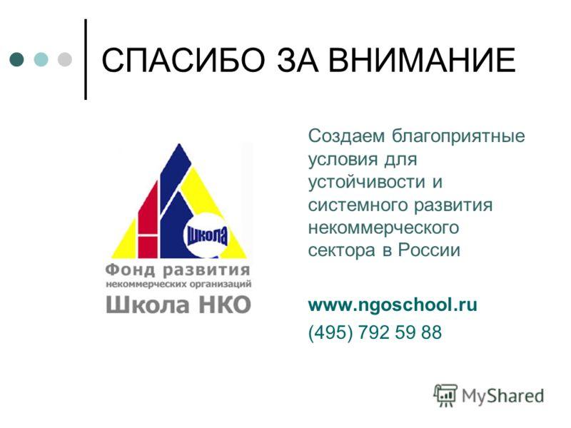 СПАСИБО ЗА ВНИМАНИЕ Создаем благоприятные условия для устойчивости и системного развития некоммерческого сектора в России www.ngoschool.ru (495) 792 59 88