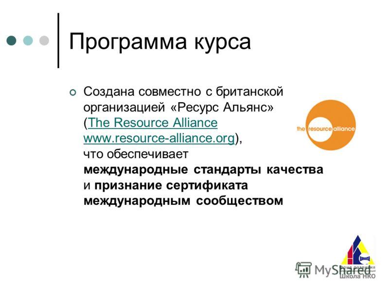 Программа курса Создана совместно с британской организацией «Ресурс Альянс» (The Resource Alliance www.resource-alliance.org), что обеспечивает международные стандарты качества и признание сертификата международным сообществомThe Resource Alliance ww