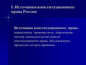 5. Источники конституционного права России Источники конституционного права - нормативные правовые акты, образующие систему законодательства отрасли конституционного права, обусловленную предметом его регулирования