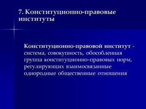 7. Конституционно-правовые институты Конституционно-правовой институт - система, совокупность, обособленная группа конституционно-правовых норм, регулирующих взаимосвязанные однородные общественные отношения