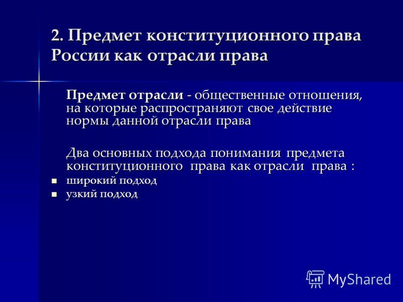 2. Предмет конституционного права России как отрасли права Предмет отрасли - общественные отношения, на которые распространяют свое действие нормы данной отрасли права Два основных подхода понимания предмета конституционного права как отрасли права :