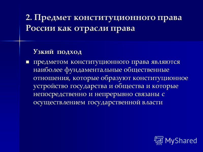 2. Предмет конституционного права России как отрасли права Узкий подход предметом конституционного права являются наиболее фундаментальные общественные отношения, которые образуют конституционное устройство государства и общества и которые непосредст